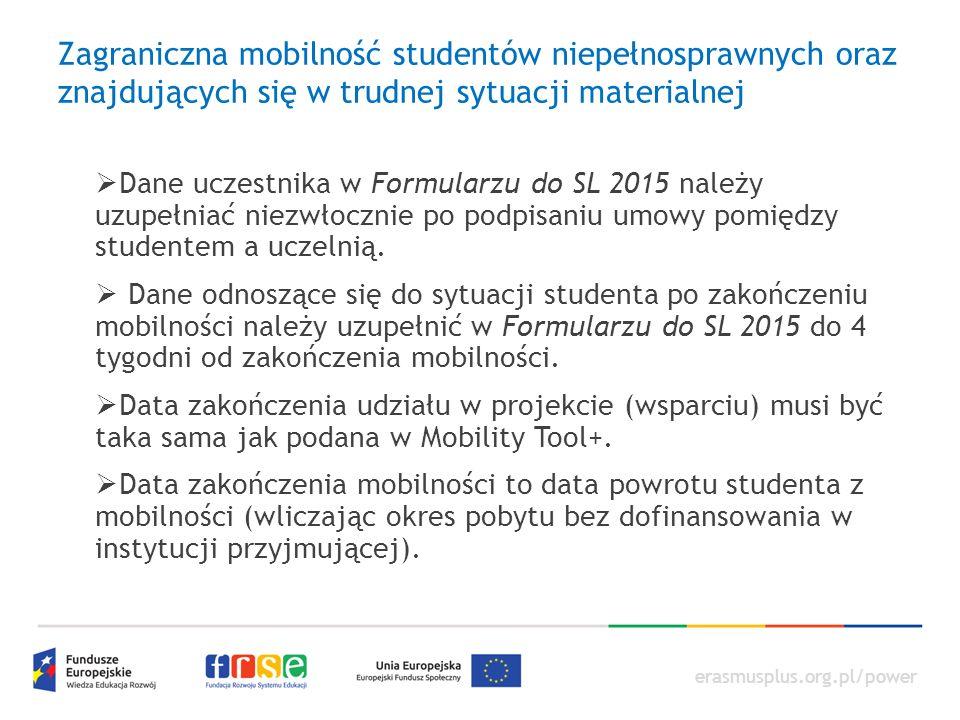 erasmusplus.org.pl/power Zagraniczna mobilność studentów niepełnosprawnych oraz znajdujących się w trudnej sytuacji materialnej  Dane uczestnika w Formularzu do SL 2015 należy uzupełniać niezwłocznie po podpisaniu umowy pomiędzy studentem a uczelnią.
