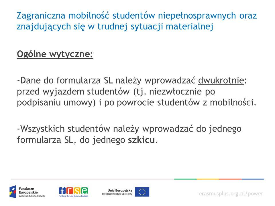 erasmusplus.org.pl/power Zagraniczna mobilność studentów niepełnosprawnych oraz znajdujących się w trudnej sytuacji materialnej Ogólne wytyczne: -Dane do formularza SL należy wprowadzać dwukrotnie: przed wyjazdem studentów (tj.