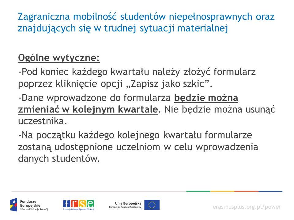 """erasmusplus.org.pl/power Zagraniczna mobilność studentów niepełnosprawnych oraz znajdujących się w trudnej sytuacji materialnej Ogólne wytyczne: -Pod koniec każdego kwartału należy złożyć formularz poprzez kliknięcie opcji """"Zapisz jako szkic ."""