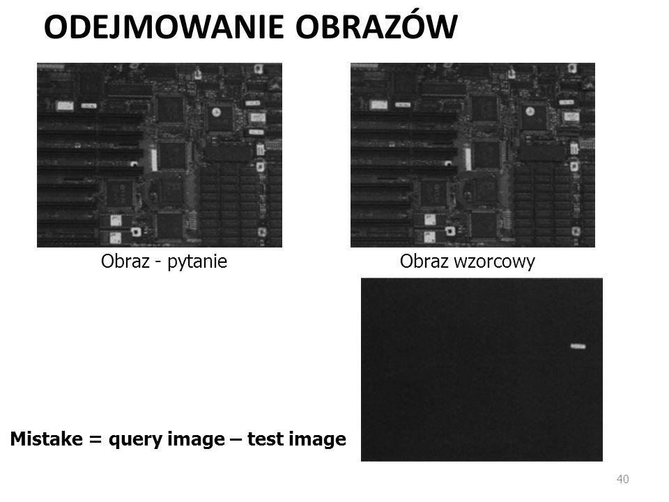 ODEJMOWANIE OBRAZÓW 40 Obraz - pytanieObraz wzorcowy Mistake = query image – test image
