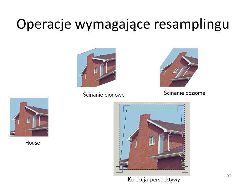 Operacje wymagające resamplingu 53 House Ścinanie pionowe Ścinanie poziome Korekcja perspektywy