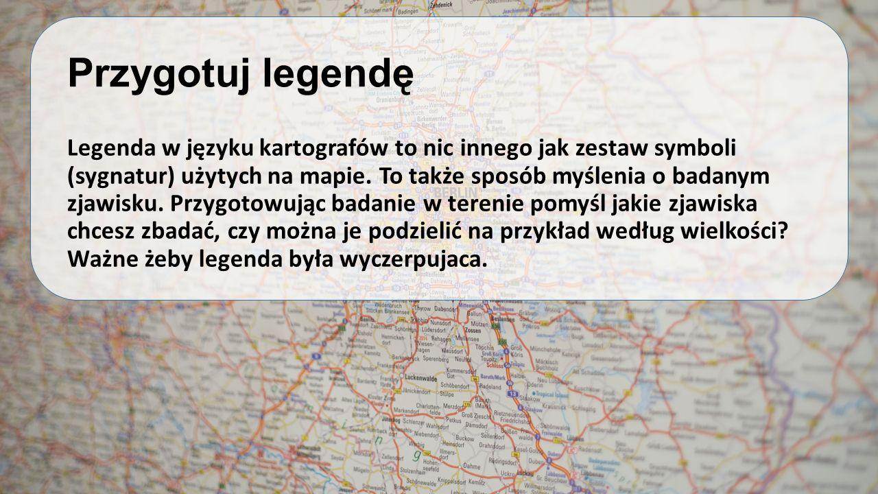 Przygotuj legendę Legenda w języku kartografów to nic innego jak zestaw symboli (sygnatur) użytych na mapie. To także sposób myślenia o badanym zjawis
