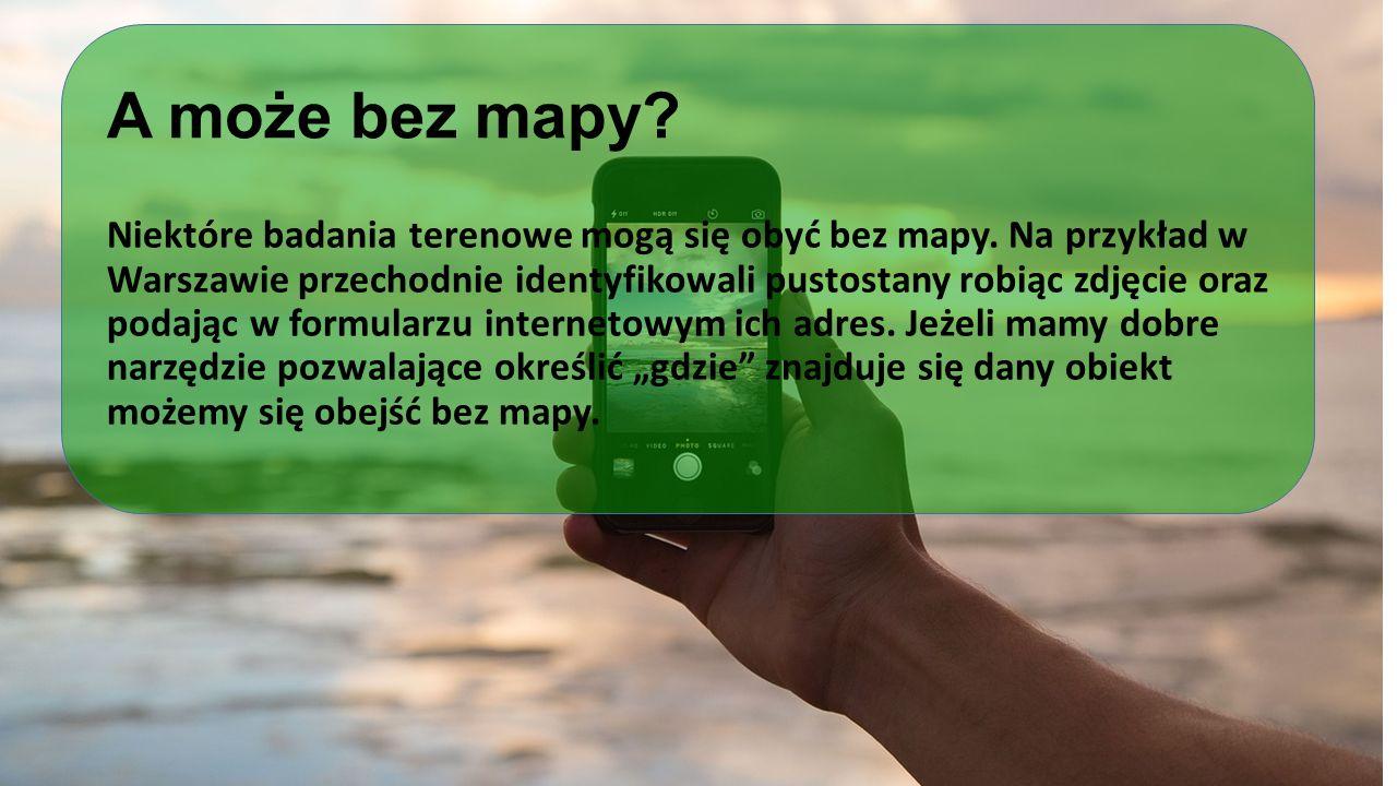 A może bez mapy? Niektóre badania terenowe mogą się obyć bez mapy. Na przykład w Warszawie przechodnie identyfikowali pustostany robiąc zdjęcie oraz p
