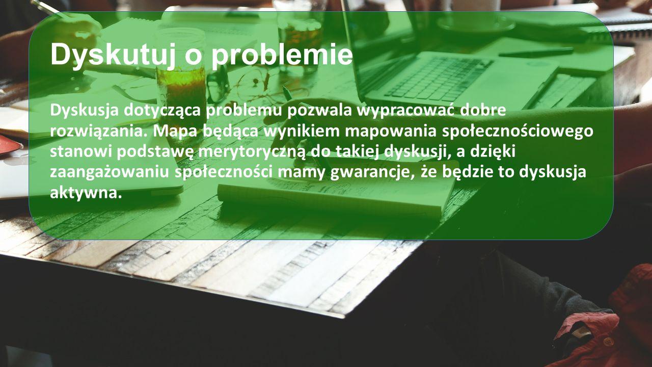 Dyskutuj o problemie Dyskusja dotycząca problemu pozwala wypracować dobre rozwiązania. Mapa będąca wynikiem mapowania społecznościowego stanowi podsta
