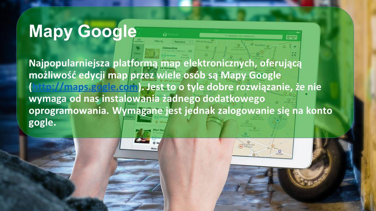 Mapy Google Najpopularniejsza platformą map elektronicznych, oferującą możliwość edycji map przez wiele osób są Mapy Google (http://maps.gogle.com). J