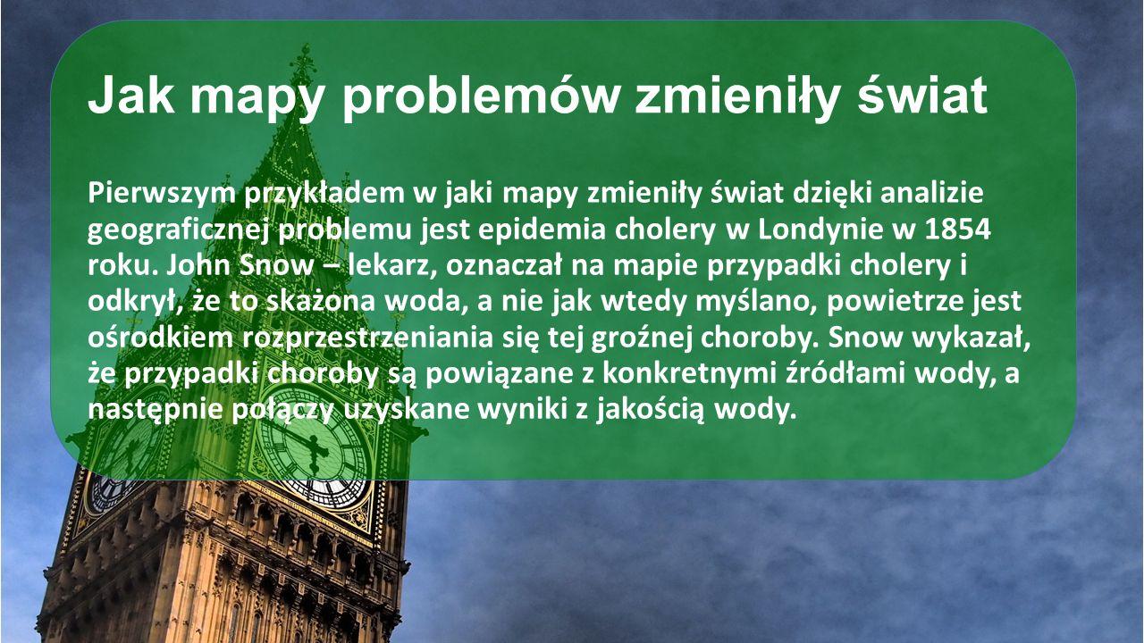 Jak mapy problemów zmieniły świat Pierwszym przykładem w jaki mapy zmieniły świat dzięki analizie geograficznej problemu jest epidemia cholery w Londy