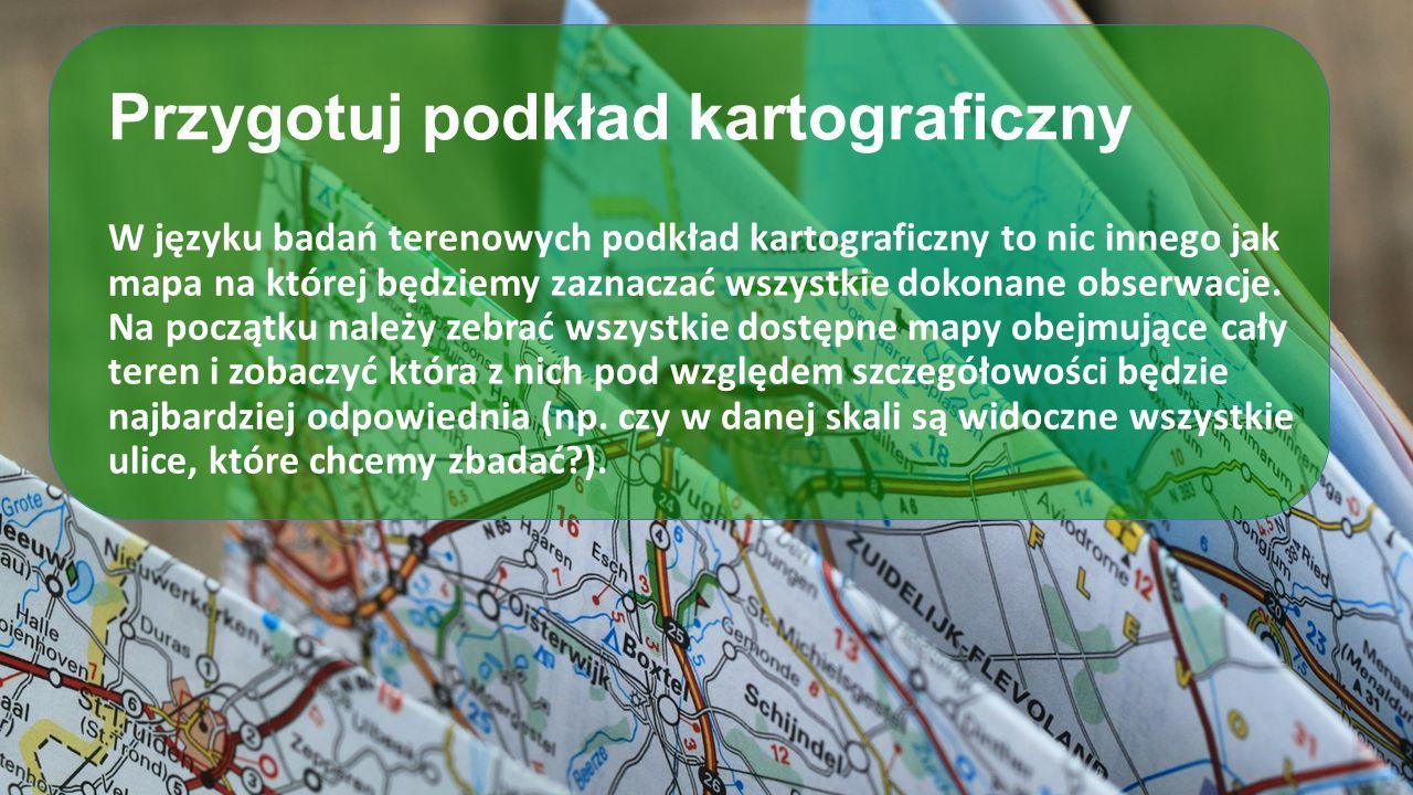 Przygotuj podkład kartograficzny W języku badań terenowych podkład kartograficzny to nic innego jak mapa na której będziemy zaznaczać wszystkie dokona