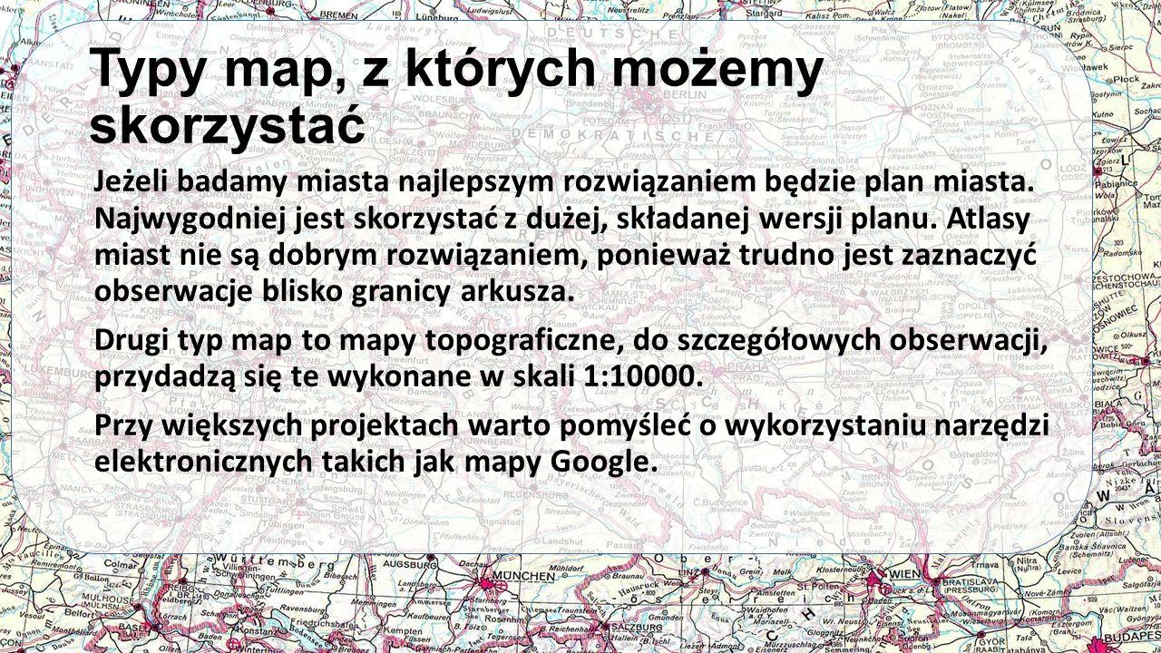 Typy map, z których możemy skorzystać Jeżeli badamy miasta najlepszym rozwiązaniem będzie plan miasta. Najwygodniej jest skorzystać z dużej, składanej