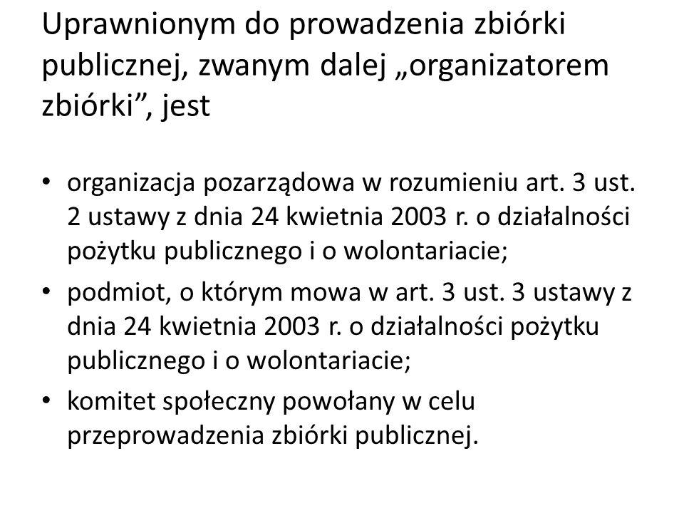 """Uprawnionym do prowadzenia zbiórki publicznej, zwanym dalej """"organizatorem zbiórki"""", jest organizacja pozarządowa w rozumieniu art. 3 ust. 2 ustawy z"""