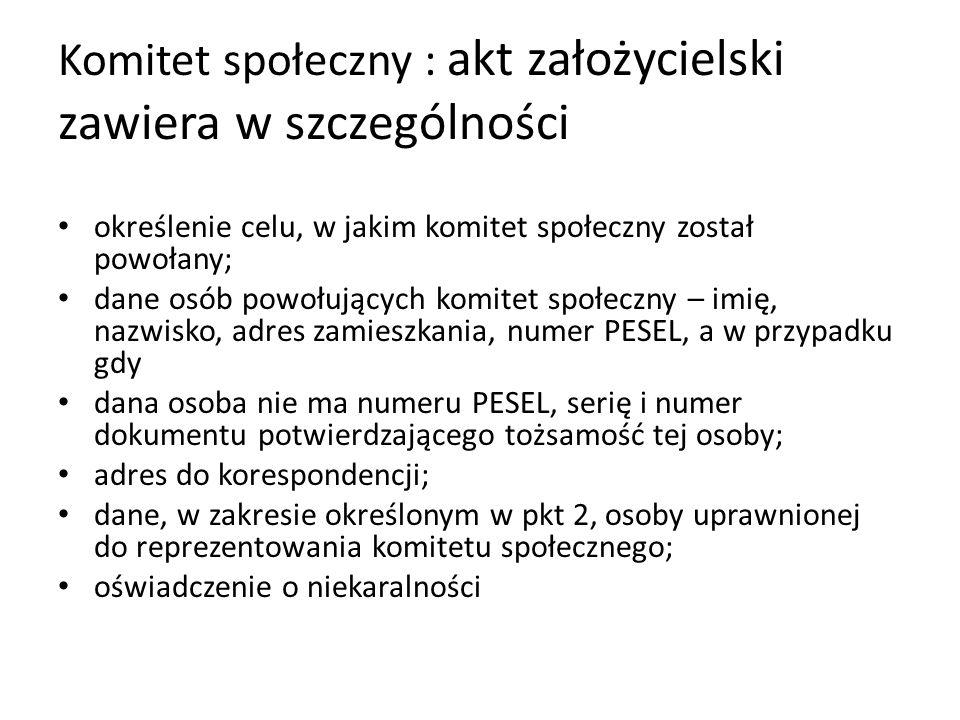 Komitet społeczny : akt założycielski zawiera w szczególności określenie celu, w jakim komitet społeczny został powołany; dane osób powołujących komitet społeczny – imię, nazwisko, adres zamieszkania, numer PESEL, a w przypadku gdy dana osoba nie ma numeru PESEL, serię i numer dokumentu potwierdzającego tożsamość tej osoby; adres do korespondencji; dane, w zakresie określonym w pkt 2, osoby uprawnionej do reprezentowania komitetu społecznego; oświadczenie o niekaralności