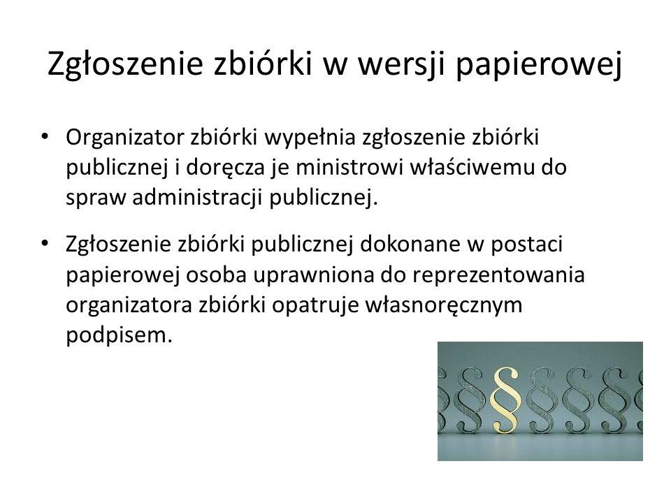 Zgłoszenie zbiórki w wersji papierowej Organizator zbiórki wypełnia zgłoszenie zbiórki publicznej i doręcza je ministrowi właściwemu do spraw administracji publicznej.