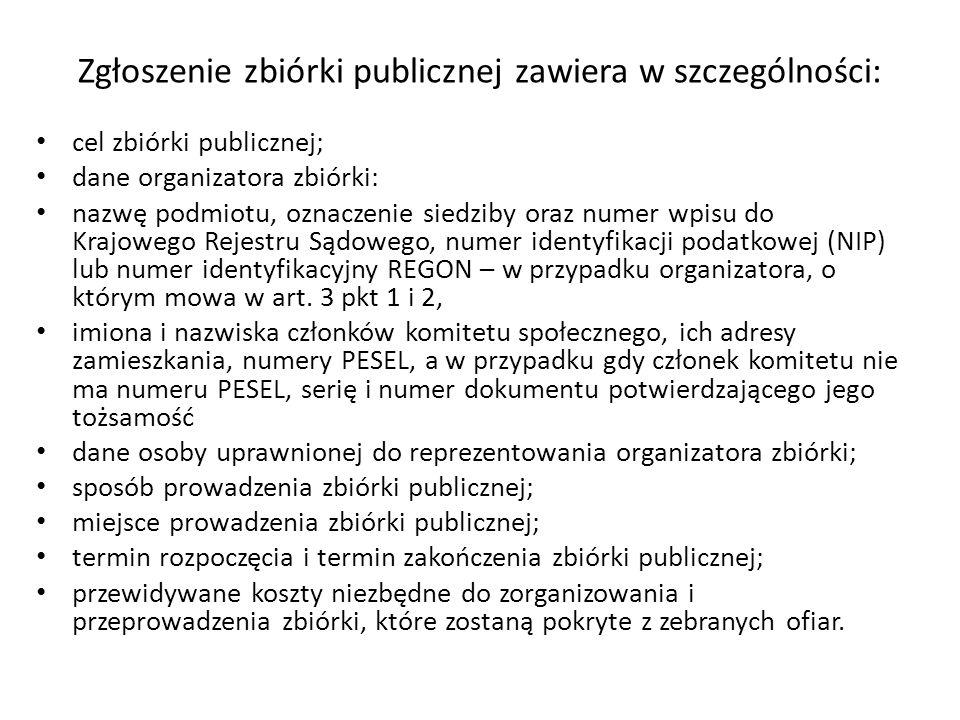 Zgłoszenie zbiórki publicznej zawiera w szczególności: cel zbiórki publicznej; dane organizatora zbiórki: nazwę podmiotu, oznaczenie siedziby oraz num