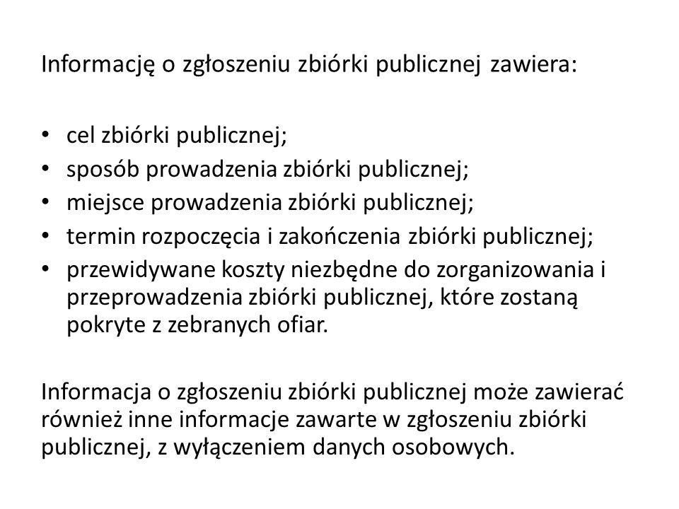 Informację o zgłoszeniu zbiórki publicznej zawiera: cel zbiórki publicznej; sposób prowadzenia zbiórki publicznej; miejsce prowadzenia zbiórki publicz