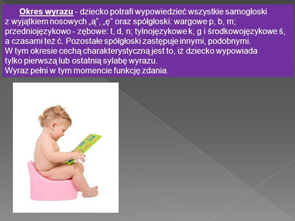 """Okres wyrazu - dziecko potrafi wypowiedzieć wszystkie samogłoski z wyjątkiem nosowych """"ą"""", """"ę"""" oraz spółgłoski: wargowe p, b, m; przedniojęzykowo - zę"""