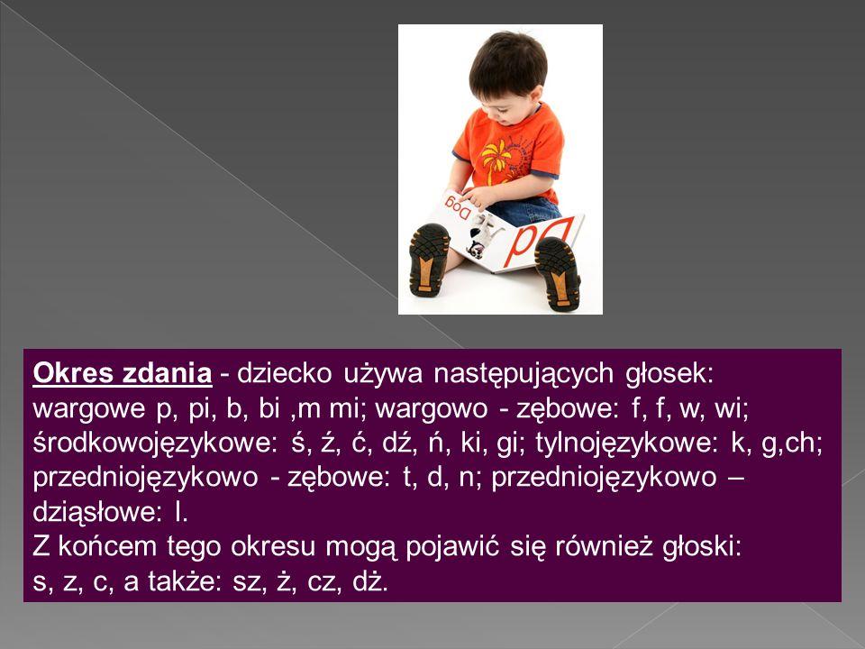 Okres zdania - dziecko używa następujących głosek: wargowe p, pi, b, bi,m mi; wargowo - zębowe: f, f, w, wi; środkowojęzykowe: ś, ź, ć, dź, ń, ki, gi;