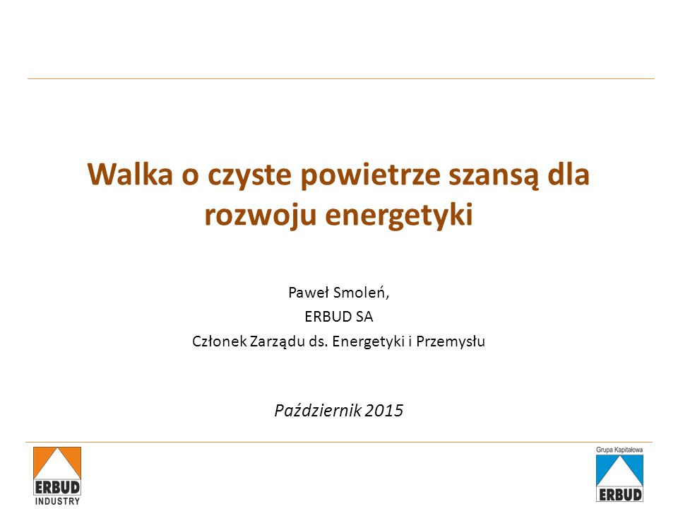 Walka o czyste powietrze szansą dla rozwoju energetyki Paweł Smoleń, ERBUD SA Członek Zarządu ds. Energetyki i Przemysłu Październik 2015