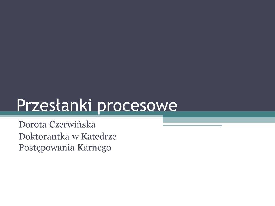 Przesłanki procesowe Dorota Czerwińska Doktorantka w Katedrze Postępowania Karnego