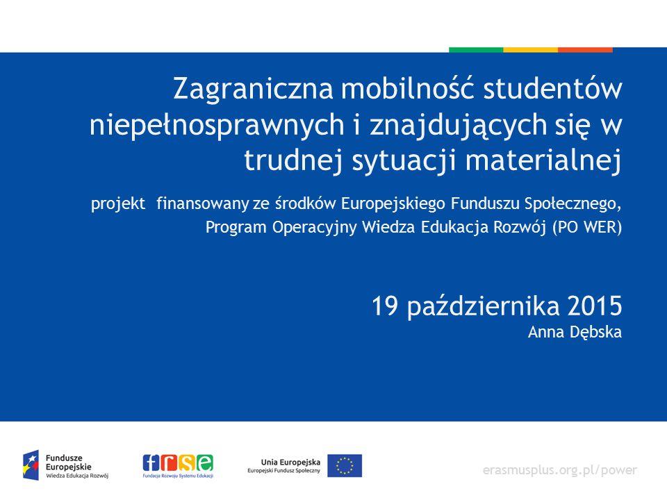 erasmusplus.org.pl/power Zagraniczna mobilność studentów niepełnosprawnych i znajdujących się w trudnej sytuacji materialnej projekt finansowany ze środków Europejskiego Funduszu Społecznego, Program Operacyjny Wiedza Edukacja Rozwój (PO WER) 19 października 2015 Anna Dębska