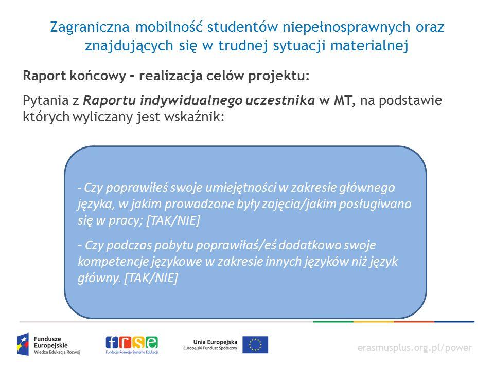 erasmusplus.org.pl/power Zagraniczna mobilność studentów niepełnosprawnych oraz znajdujących się w trudnej sytuacji materialnej Raport końcowy – realizacja celów projektu: Pytania z Raportu indywidualnego uczestnika w MT, na podstawie których wyliczany jest wskaźnik: - Czy poprawiłeś swoje umiejętności w zakresie głównego języka, w jakim prowadzone były zajęcia/jakim posługiwano się w pracy; [TAK/NIE] - Czy podczas pobytu poprawiłaś/eś dodatkowo swoje kompetencje językowe w zakresie innych języków niż język główny.