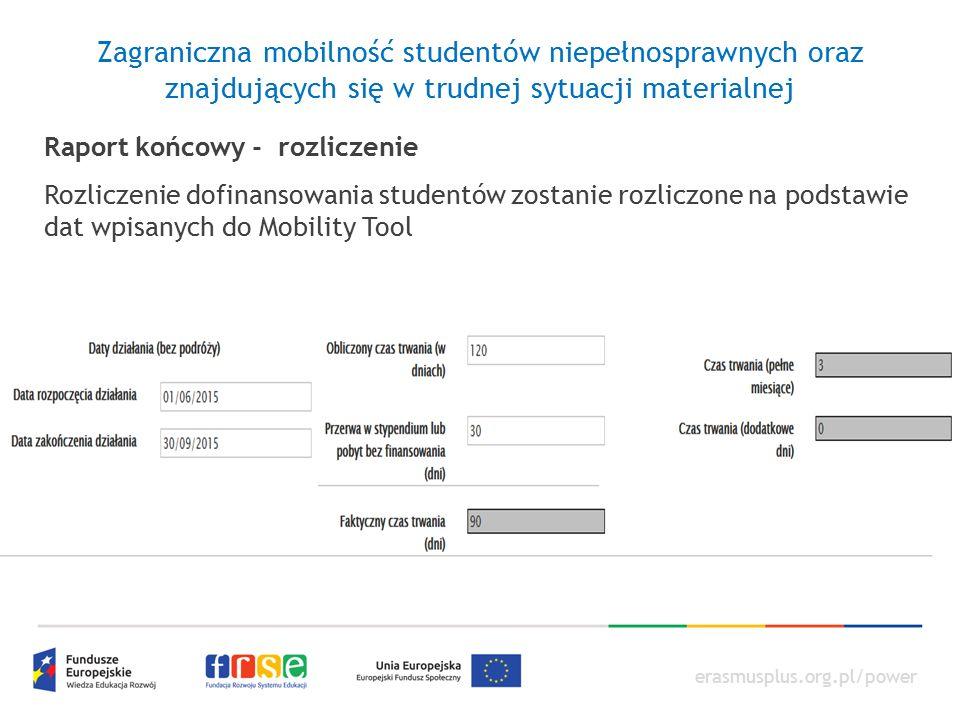erasmusplus.org.pl/power Zagraniczna mobilność studentów niepełnosprawnych oraz znajdujących się w trudnej sytuacji materialnej Raport końcowy - rozliczenie Rozliczenie dofinansowania studentów zostanie rozliczone na podstawie dat wpisanych do Mobility Tool