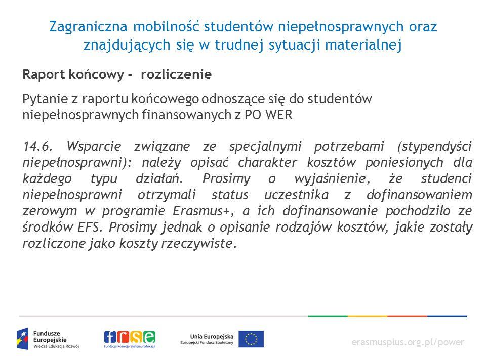 erasmusplus.org.pl/power Zagraniczna mobilność studentów niepełnosprawnych oraz znajdujących się w trudnej sytuacji materialnej Raport końcowy - rozliczenie Pytanie z raportu końcowego odnoszące się do studentów niepełnosprawnych finansowanych z PO WER 14.6.