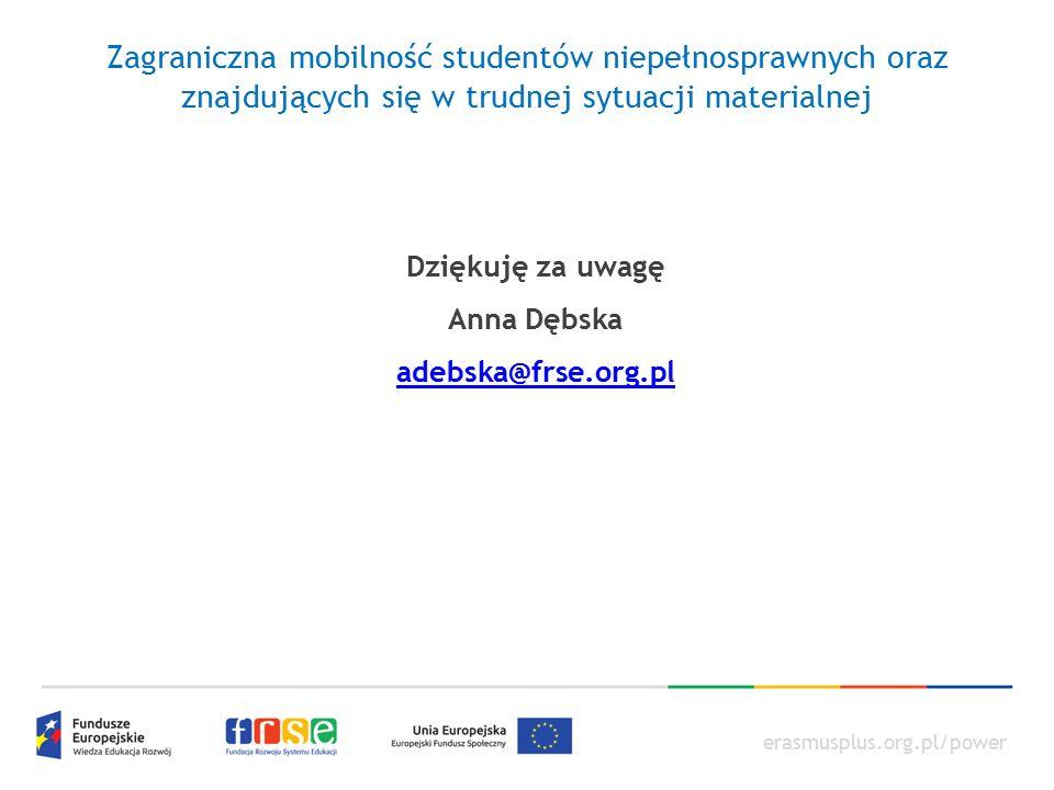 erasmusplus.org.pl/power Zagraniczna mobilność studentów niepełnosprawnych oraz znajdujących się w trudnej sytuacji materialnej Dziękuję za uwagę Anna Dębska adebska@frse.org.pl