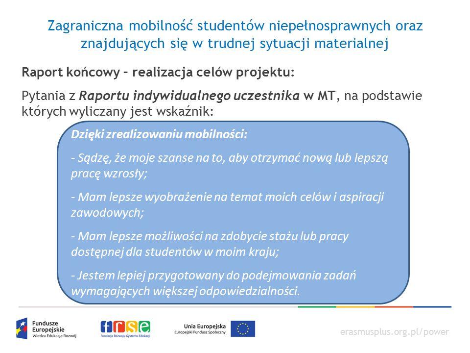 erasmusplus.org.pl/power Zagraniczna mobilność studentów niepełnosprawnych oraz znajdujących się w trudnej sytuacji materialnej Raport końcowy – realizacja celów projektu: Pytania z Raportu indywidualnego uczestnika w MT, na podstawie których wyliczany jest wskaźnik: Dzięki zrealizowaniu mobilności: - Sądzę, że moje szanse na to, aby otrzymać nową lub lepszą pracę wzrosły; - Mam lepsze wyobrażenie na temat moich celów i aspiracji zawodowych; - Mam lepsze możliwości na zdobycie stażu lub pracy dostępnej dla studentów w moim kraju; - Jestem lepiej przygotowany do podejmowania zadań wymagających większej odpowiedzialności.