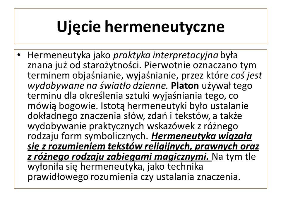 Ujęcie hermeneutyczne Hermeneutyka jako praktyka interpretacyjna była znana już od starożytności. Pierwotnie oznaczano tym terminem objaśnianie, wyjaś