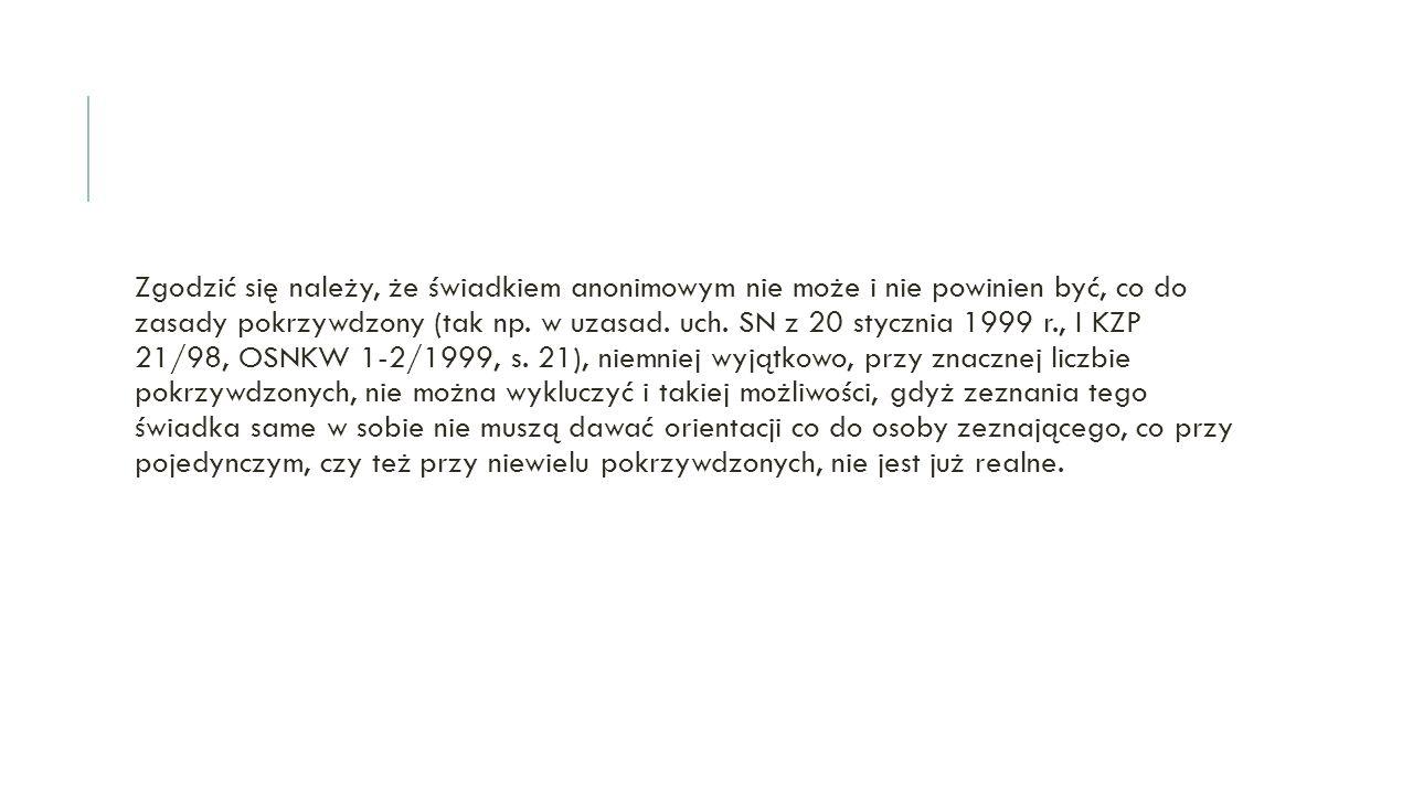 Zgodzić się należy, że świadkiem anonimowym nie może i nie powinien być, co do zasady pokrzywdzony (tak np. w uzasad. uch. SN z 20 stycznia 1999 r., I