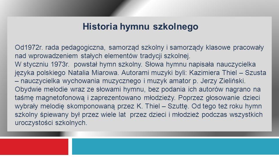 Historia hymnu szkolnego Od1972r. rada pedagogiczna, samorząd szkolny i samorządy klasowe pracowały nad wprowadzeniem stałych elementów tradycji szkol