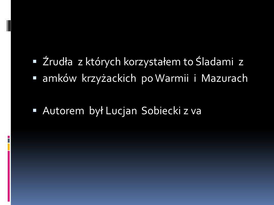  Źrudła z których korzystałem to Śladami z  amków krzyżackich po Warmii i Mazurach  Autorem był Lucjan Sobiecki z va