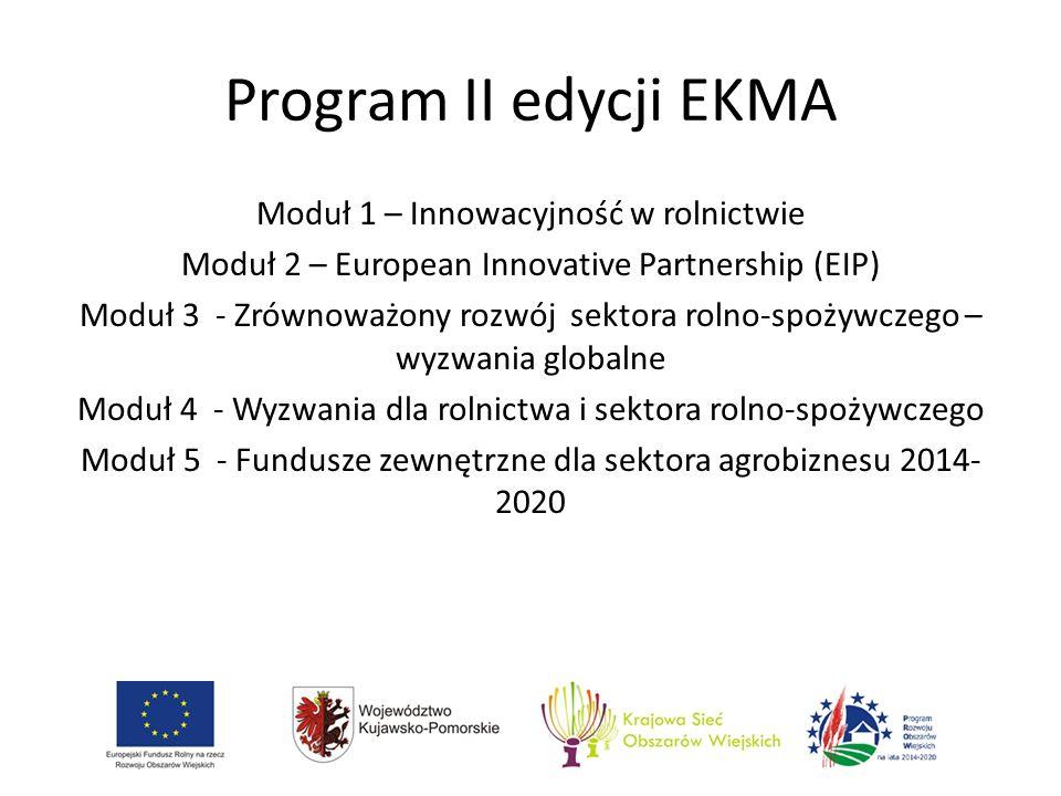 Program II edycji EKMA Moduł 1 – Innowacyjność w rolnictwie Moduł 2 – European Innovative Partnership (EIP) Moduł 3 - Zrównoważony rozwój sektora rolno-spożywczego – wyzwania globalne Moduł 4 - Wyzwania dla rolnictwa i sektora rolno-spożywczego Moduł 5 - Fundusze zewnętrzne dla sektora agrobiznesu 2014- 2020