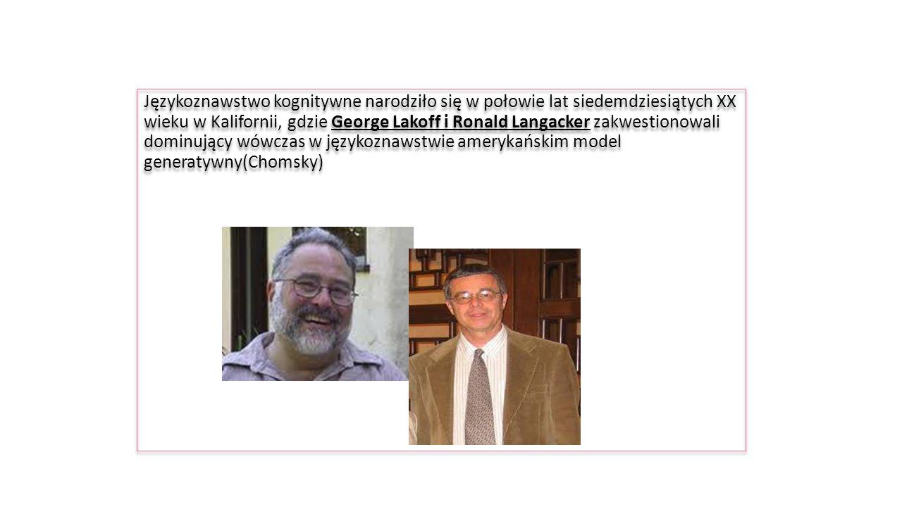 Językoznawstwo kognitywne narodziło się w połowie lat siedemdziesiątych XX wieku w Kalifornii, gdzie George Lakoff i Ronald Langacker zakwestionowali dominujący wówczas w językoznawstwie amerykańskim model generatywny(Chomsky) Językoznawstwo kognitywne narodziło się w połowie lat siedemdziesiątych XX wieku w Kalifornii, gdzie George Lakoff i Ronald Langacker zakwestionowali dominujący wówczas w językoznawstwie amerykańskim model generatywny(Chomsky)