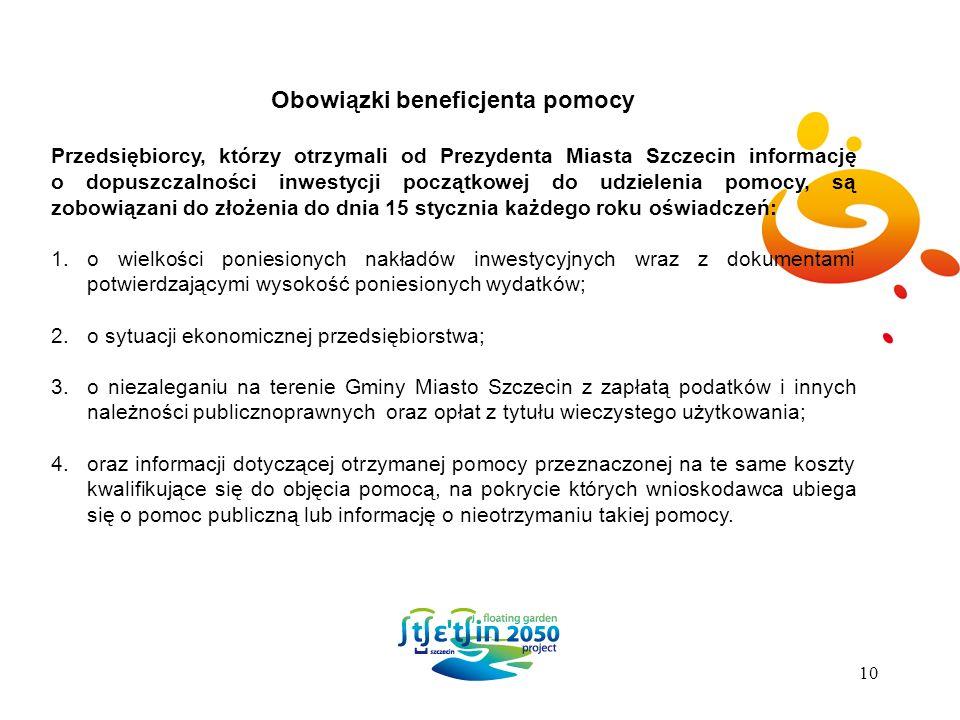 Obowiązki beneficjenta pomocy Przedsiębiorcy, którzy otrzymali od Prezydenta Miasta Szczecin informację o dopuszczalności inwestycji początkowej do udzielenia pomocy, są zobowiązani do złożenia do dnia 15 stycznia każdego roku oświadczeń: 1.o wielkości poniesionych nakładów inwestycyjnych wraz z dokumentami potwierdzającymi wysokość poniesionych wydatków; 2.o sytuacji ekonomicznej przedsiębiorstwa; 3.o niezaleganiu na terenie Gminy Miasto Szczecin z zapłatą podatków i innych należności publicznoprawnych oraz opłat z tytułu wieczystego użytkowania; 4.oraz informacji dotyczącej otrzymanej pomocy przeznaczonej na te same koszty kwalifikujące się do objęcia pomocą, na pokrycie których wnioskodawca ubiega się o pomoc publiczną lub informację o nieotrzymaniu takiej pomocy.