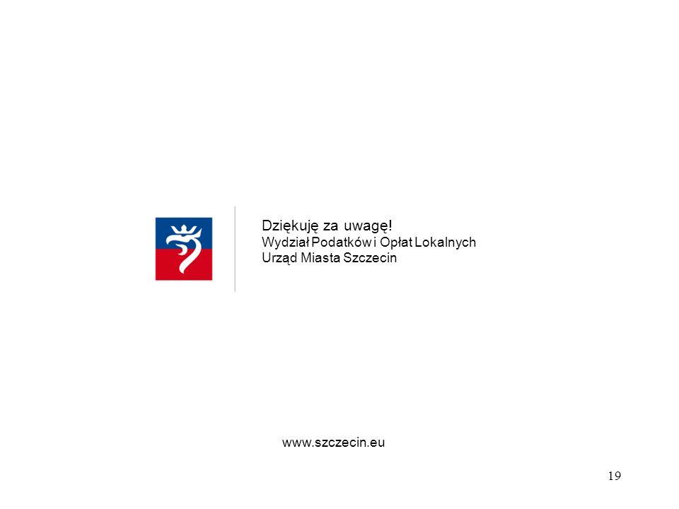 Dziękuję za uwagę! Wydział Podatków i Opłat Lokalnych Urząd Miasta Szczecin www.szczecin.eu 19