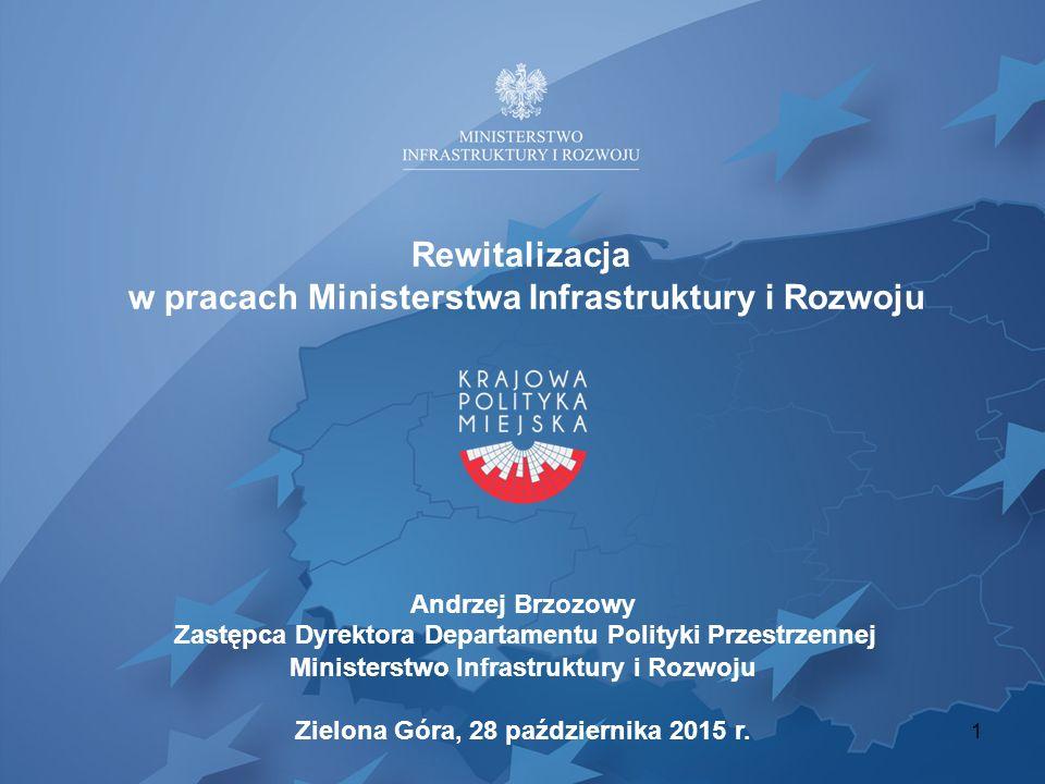 Rewitalizacja w pracach Ministerstwa Infrastruktury i Rozwoju Andrzej Brzozowy Zastępca Dyrektora Departamentu Polityki Przestrzennej Ministerstwo Inf