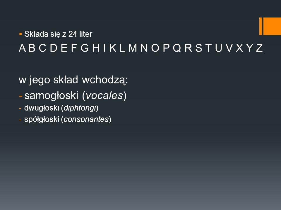  Składa się z 24 liter A B C D E F G H I K L M N O P Q R S T U V X Y Z w jego skład wchodzą: -samogłoski (vocales) -dwugłoski (diphtongi) -spółgłoski (consonantes)
