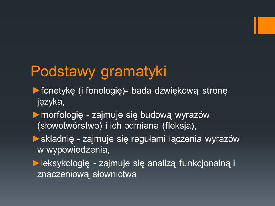 Podstawy gramatyki ►fonetykę (i fonologię)- bada dźwiękową stronę języka, ►morfologię - zajmuje się budową wyrazów (słowotwórstwo) i ich odmianą (fleksja), ►składnię - zajmuje się regułami łączenia wyrazów w wypowiedzenia, ►leksykologię - zajmuje się analizą funkcjonalną i znaczeniową słownictwa
