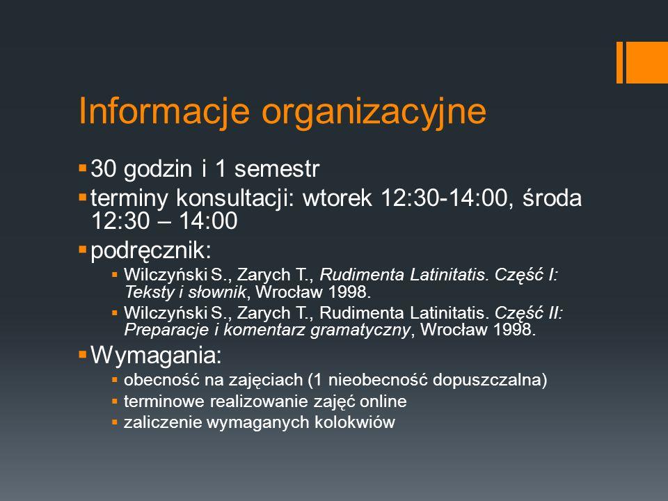 Informacje organizacyjne  30 godzin i 1 semestr  terminy konsultacji: wtorek 12:30-14:00, środa 12:30 – 14:00  podręcznik:  Wilczyński S., Zarych T., Rudimenta Latinitatis.