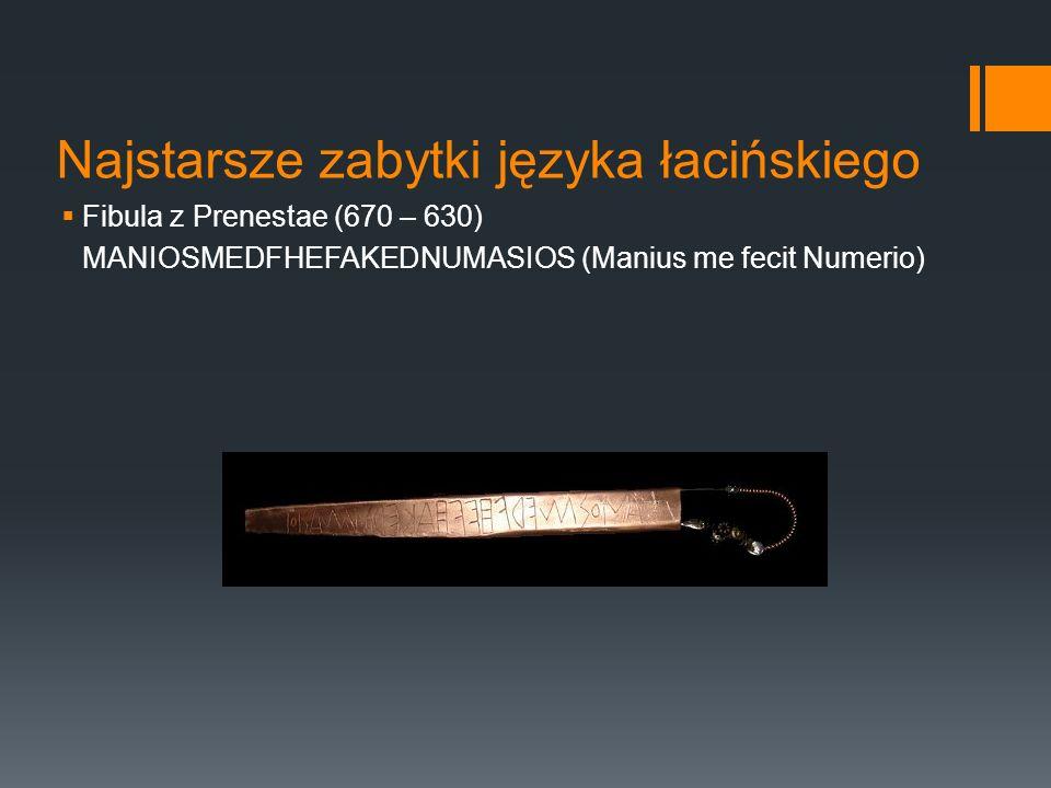 Najstarsze zabytki języka łacińskiego  Fibula z Prenestae (670 – 630) MANIOSMEDFHEFAKEDNUMASIOS (Manius me fecit Numerio)