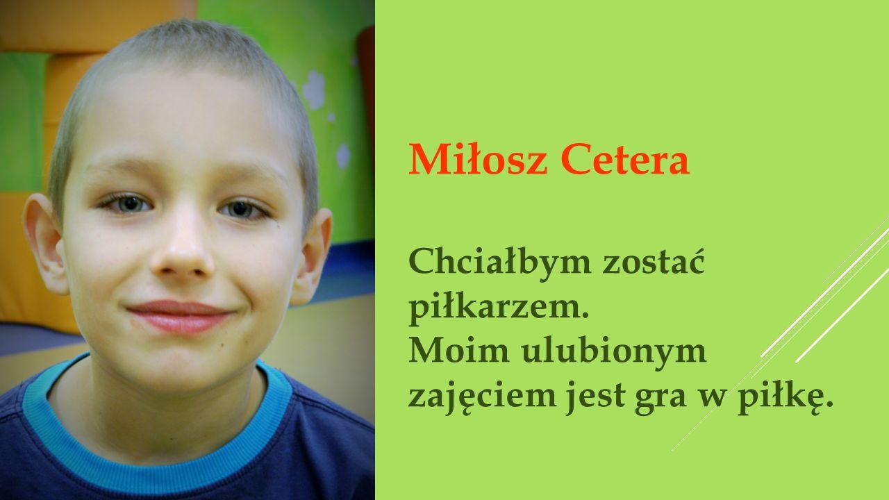 Miłosz Cetera Chciałbym zostać piłkarzem. Moim ulubionym zajęciem jest gra w piłkę.