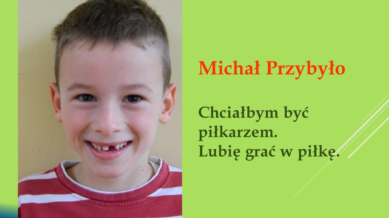 Michał Przybyło Chciałbym być piłkarzem. Lubię grać w piłkę.