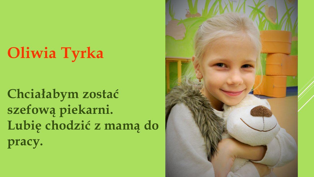 Widz Oliwia Tyrka Chciałabym zostać szefową piekarni. Lubię chodzić z mamą do pracy.