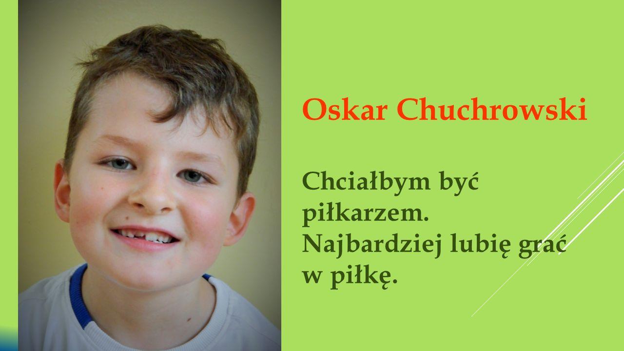 Oskar Chuchrowski Chciałbym być piłkarzem. Najbardziej lubię grać w piłkę.