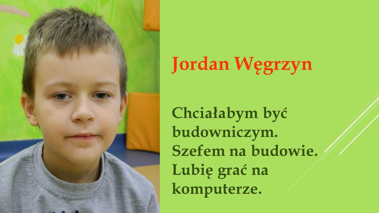 Jordan Węgrzyn Chciałabym być budowniczym. Szefem na budowie. Lubię grać na komputerze.