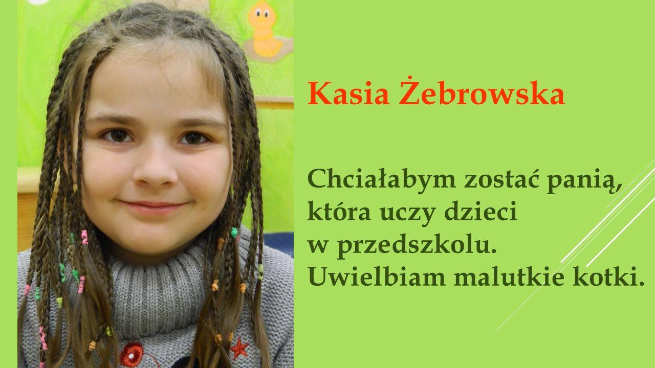 Kasia Żebrowska Chciałabym zostać panią, która uczy dzieci w przedszkolu. Uwielbiam malutkie kotki.