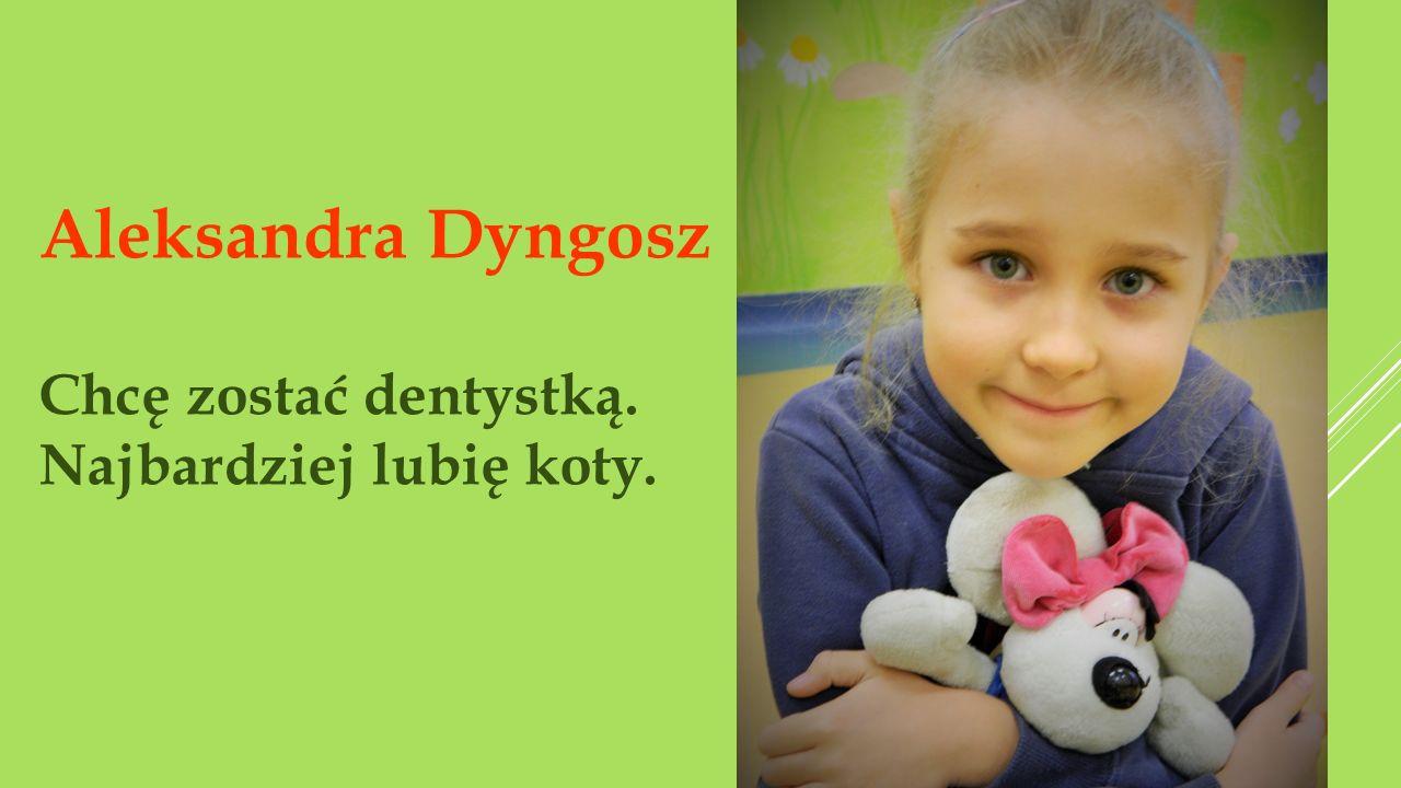 Aleksandra Dyngosz Chcę zostać dentystką. Najbardziej lubię koty.