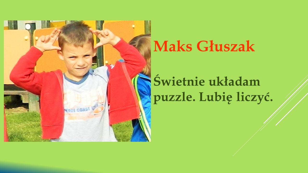 Maks Głuszak Świetnie układam puzzle. Lubię liczyć.