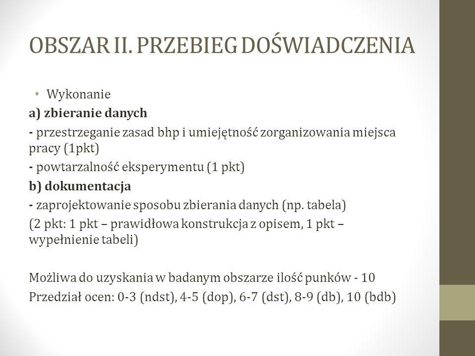 OBSZAR II. PRZEBIEG DOŚWIADCZENIA Wykonanie a) zbieranie danych - przestrzeganie zasad bhp i umiejętność zorganizowania miejsca pracy (1pkt) - powtarz