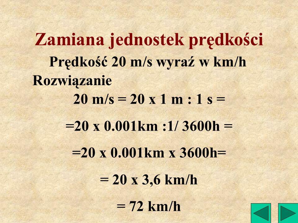 Zamiana jednostek prędkości Prędkość 72 km/h wyraź w m/s Rozwiązanie 72 km/h = 72 x 1 km : 1 h = =72 x 1000m : 3600s = = 20 m/s
